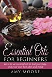 Essential Oils: Essential Oils For Beginners How to Use Essential Oils To Heal Your Body And Treat Your Hair, Skin And Mind
