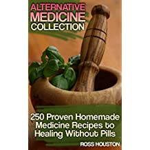 Alternative Medicine Collection:  250 Proven Homemade Medicine Recipes to Healing Without Pills