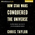 How Star Wars Conquered the Universe: The Past, Present, and Future of a Multibillion Dollar Franchise Hörbuch von Chris Taylor Gesprochen von: Nick Podehl