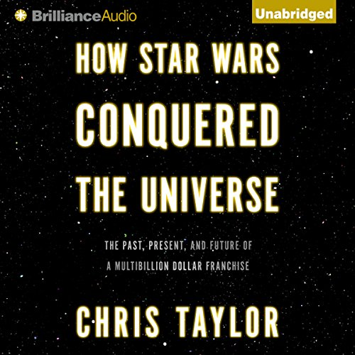 How Star Wars Conquered the Universe: The Past, Present, and Future of a Multibillion Dollar Franchise by Brilliance Audio