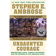 Undaunted Courage: Meriwether Lewis Thomas Jefferson and the Opening of the American West