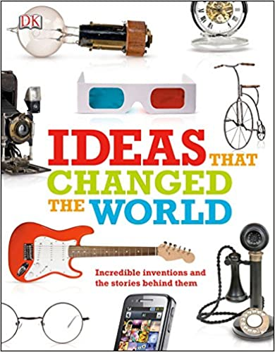 Ideas That Changed the World Incredible Inventions and the Stories Behind Them