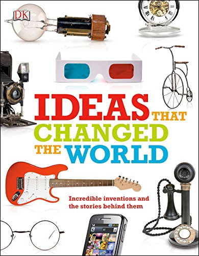 Ideas That Changed the World: Incredible Inventions and the Stories Behind Them