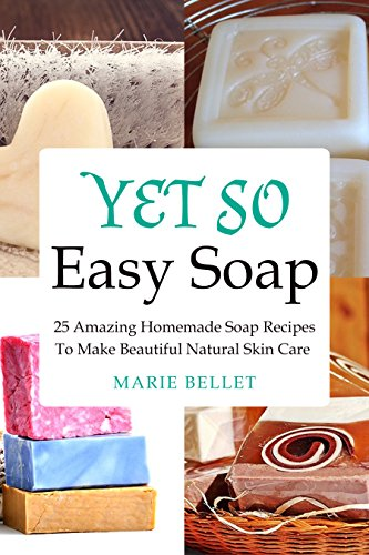 Yet So Easy Soap: 25 Amazing Homemade Soap Recipes To Make Beautiful Natural Skin Care by [Bellet, Marie]