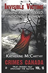 Invisible Victims: Missing and Murdered Indigenous Women of Canada (Crimes Canada: True Crimes That Shocked The Nation) (Volume 15) Paperback