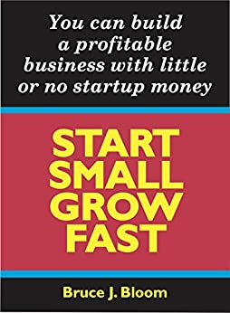 START SMALL GROW FAST: You can build a profitable business with little or no startup money by [Bloom, Bruce J.]