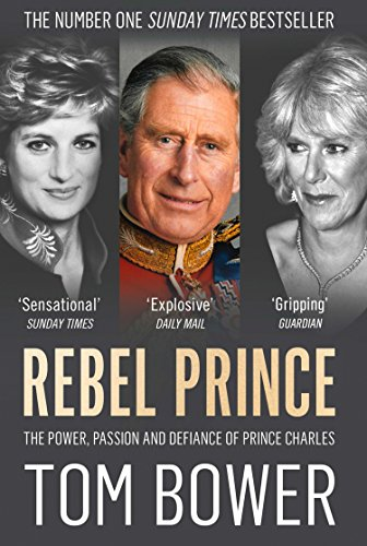 Rebel Prince: The Power, Passion and Defiance of Prince Charles por Tom Bower
