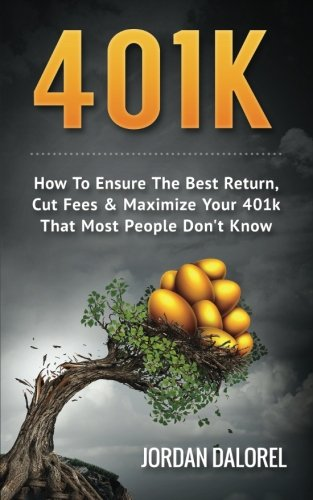 401K: How To Ensure The Best Return, Cut Fees & Maximize Your 401k That Most People Don