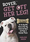 Rover, Get off Her Leg!: Pet Etiquette for the Dog Who Pees on Your Rug, Steals the Pot Roast and Poops in Improper Places