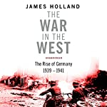 The War in the West - A New History: Volume 1: Germany Ascendant 1939-1941 | James Holland