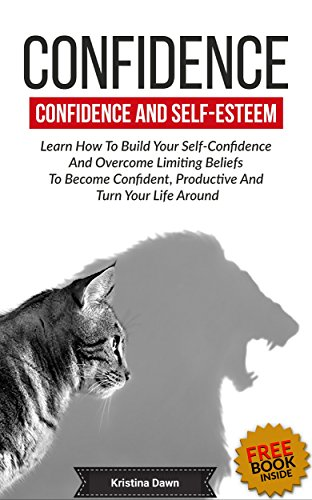 Confidence: Confidence And Self-Esteem: Learn How To Build Your Self-Confidence And Overcome Limiting Beliefs To Become Confident, Productive And Turn Communication, Self-esteem, Organasing
