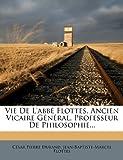 Vie de L'Abbé Flottes, Ancien Vicaire Général, Professeur de Philosophie, César Pierre Durand and Jean Baptiste Marcel Flottes, 1278676627