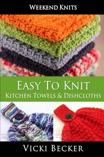Easy To Knit Kitchen Towels and Dishcloths (Weekend Knits) (Volume 2)