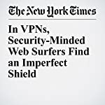 In VPNs, Security-Minded Web Surfers Find an Imperfect Shield | Brian X. Chen