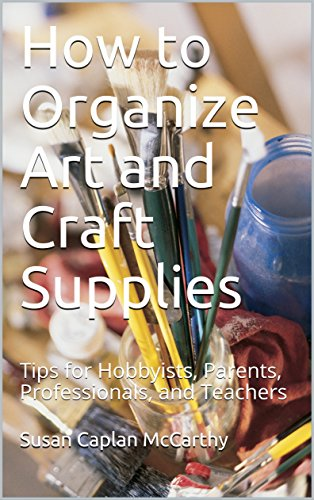 How to Organize Art and Craft Supplies: Tips for Hobbyists, Parents, Professionals, and Teachers by [McCarthy, Susan Caplan ]