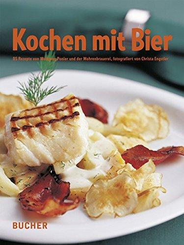 Kochen mit Bier: 85 Rezepte von Wolfgang Ponier und der Mohrenbrauerei