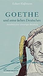 Goethe und seine lieben Deutschen: Ansichten einer schwierigen Beziehung