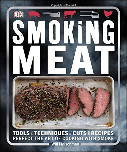 Smoking Meat: Tools - Techniques - Cuts - Recipes; Perfect the Art of Cooking with Smoke by Will Fleischman