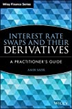 Interest Rate Swaps and Their Derivatives: A Practitioner's Guide (Wiley Finance)