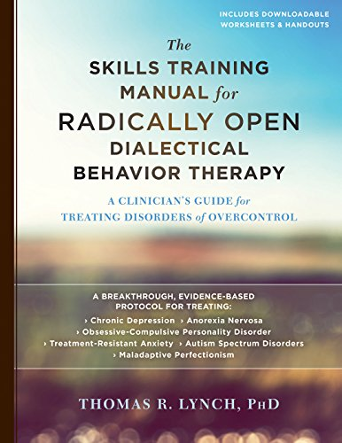 Skills Training Manual - The Skills Training Manual for Radically Open Dialectical Behavior Therapy: A Clinician's Guide for Treating Disorders of Overcontrol