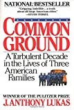 Book cover from Common Ground: A Turbulent Decade in the Lives of Three American Familiesby J. Anthony Lukas