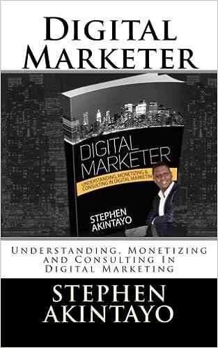 Digital Marketer Understanding Monetizing And Consulting In Digital Marketing Akintayo Mr Stephen 9781533521279 Amazon Com Books