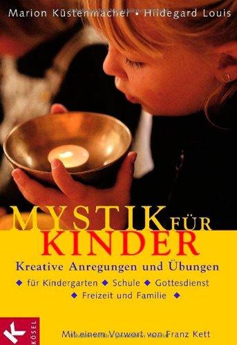 Mystik für Kinder: Kreative Anregungen und Übungen für Kindergarten, Schule, Gottesdienst, Freizeit und Familie