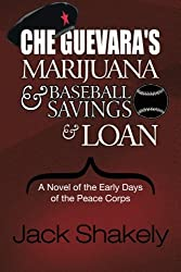 Che Guevara's Marijuana & Baseball Savings & Loan: A Novel of the Early Days of the Peace Corps