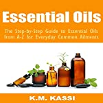 Essential Oils: The Step-by-Step Guide to Essential Oils from A-Z for Everyday Common Ailments | K.M. Kassi