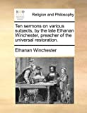 Ten Sermons on Various Subjects, by the Late Elhanan Winchester, Preacher of the Universal Restoration, Elhanan Winchester, 1170045413