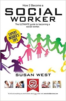 HOW TO BECOME A SOCIAL WORKER: The comprehensive career guide to becoming a social worker by Susan West (2015-05-27)