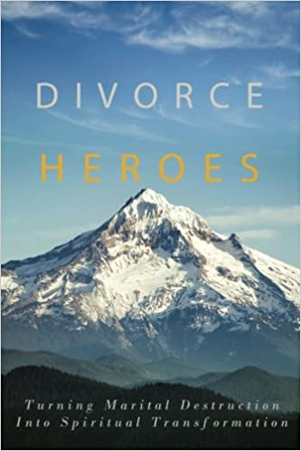 Divorce Heroes: Turning Marital Destruction into Spiritual
