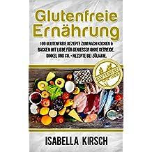 Glutenfreie Ernährung - 100 Glutenfreie Rezepte zum Nach Kochen & Backen mit Liebe für Genießer ohne Getreide, Dinkel und Co. - Rezepte bei Zöliakie (German Edition)