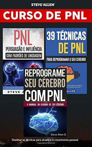 Curso de Pnl (3 Livros): Reprograme Seu Cérebro Com Pnl + Persuação E Influência Usando Padrões de Linguagem + 39 Técnicas, Padrões E Estratégias de Programação Neuro-Linguística: Crescimento Pessoal
