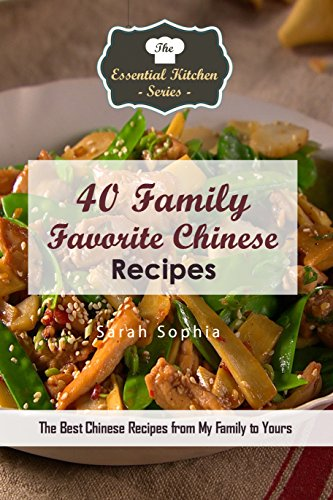 40 Family Favorite Chinese Recipes: The Best Chinese Recipes from My Family to Yours (The Essential Kitchen Series Book 125) by [Sophia, Sarah]