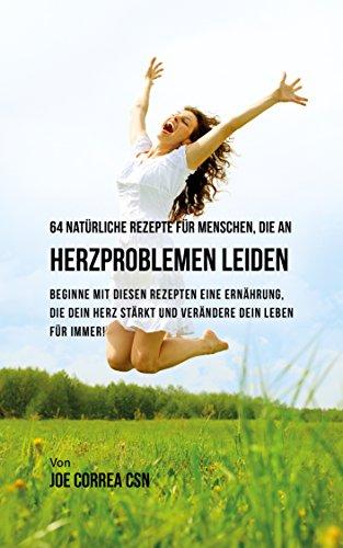 64 natürliche Rezepte für Menschen, die an Herzproblemen leiden: Beginne mit diesen Rezepten eine Ernährung, die dein Herz stärkt und verändere dein Leben für immer! (German Edition)