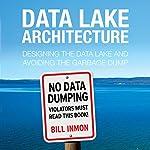Data Lake Architecture: Designing the Data Lake and Avoiding the Garbage Dump | Bill Inmon