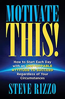 Motivate THIS!: How to Start Each Day with an Unstoppable Attitude to Succeed Regardless of Your Circumstances by [Rizzo, Steve]