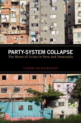 Party-System Collapse: The Roots of Crisis in Peru and Venezuela by Jason Seawright (2012-10-24)