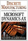 Discrete Manufacturing using Microsoft Dynamics AX 2012