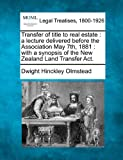 Transfer of title to real estate : a lecture delivered before the Association May 7th, 1881 : with a synopsis of the New Zealand Land Transfer Act, Dwight Hinckley Olmstead, 1240017596