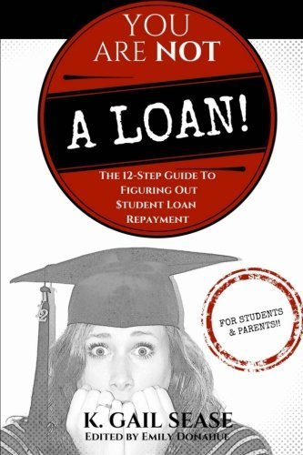 You Are Not A Loan!: The 12-Step Guide To Figuring Out Student Loan Repayment by K. Gail Sease (2014-07-31)