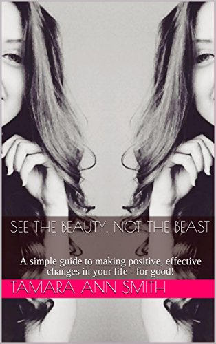 Book: See the Beauty, Not the Beast - A simple guide to making positive, effective changes in your life - for good! by Tammy Ann Smith
