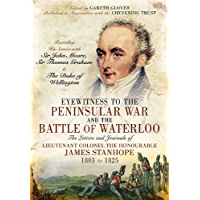Eyewitness to the Peninsular War and the Battle of Waterloo: The Letters and Journals of Lieutenant Colonel James Stanhope 1803 to 1825 Recording His Service ... Sir Thomas Graham and the Duke of Wellington
