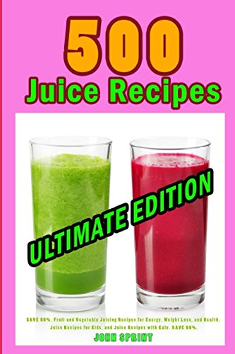 500 Juice Recipes (Ultimate Edition): SAVE 50%. Fruit and Vegetable Juicing Recipes for Energy, Weight Loss, and Health. Juice Recipes for Kids, and Juice Recipes with Kale. SAVE 50%.