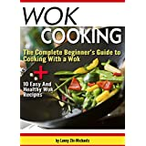 Wok Cooking: The Complete Beginner's Guide to Cooking With a Wok + 10 Easy And Healthy Wok Recipes