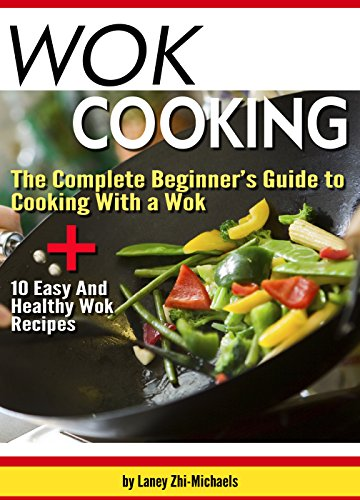 Wok Cooking: The Complete Beginner's Guide to Cooking With a Wok + 10 Easy And Healthy Wok Recipes by Laney Zhi-Michaels