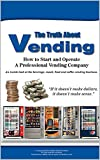 The Truth About Vending: A how to and inside look at the beverage, snack, coffee vending business