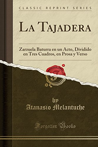 La Tajadera: Zarzuela Baturra En Un Acto, Dividido En Tres Cuadros, En Prosa y Verso (Classic Reprint) (Spanish Edition) [Atanasio Melantuche] (Tapa Blanda)