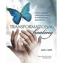 Transformational Healing: A Self-Healing Journey Toward Greater Wellness, Personal Growth, and Purposeful Living